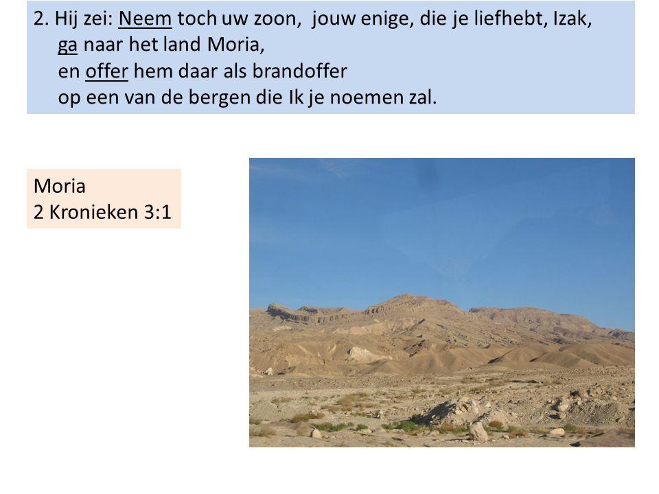 2. Hij zei: Neem toch uw zoon, jouw enige, die je liefhebt, Izak, ga naar het land Moria, en offer hem daar als brandoffer op een van de bergen die Ik