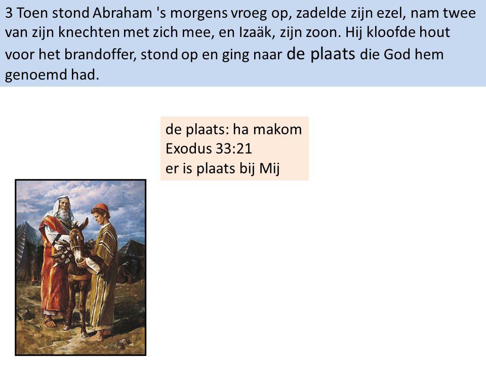 3 Toen stond Abraham 's morgens vroeg op, zadelde zijn ezel, nam twee van zijn knechten met zich mee, en Izaäk, zijn zoon. Hij kloofde hout voor het b