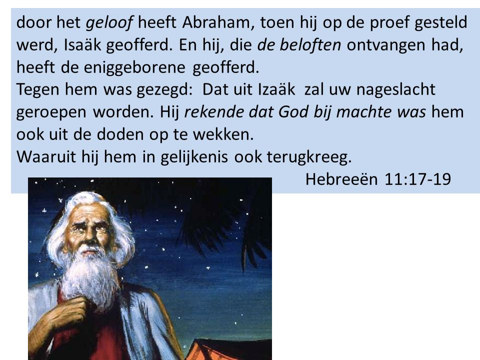 door het geloof heeft Abraham, toen hij op de proef gesteld werd, Isaäk geofferd. En hij, die de beloften ontvangen had, heeft de eniggeborene geoffer