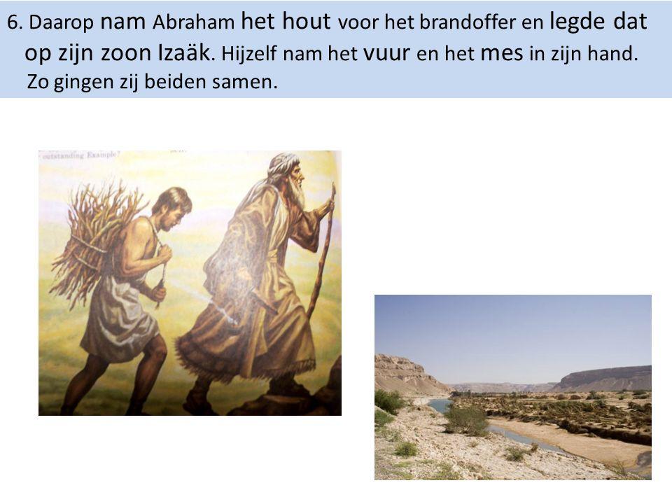 6. Daarop nam Abraham het hout voor het brandoffer en legde dat op zijn zoon Izaäk. Hijzelf nam het vuur en het mes in zijn hand. Zo gingen zij beiden