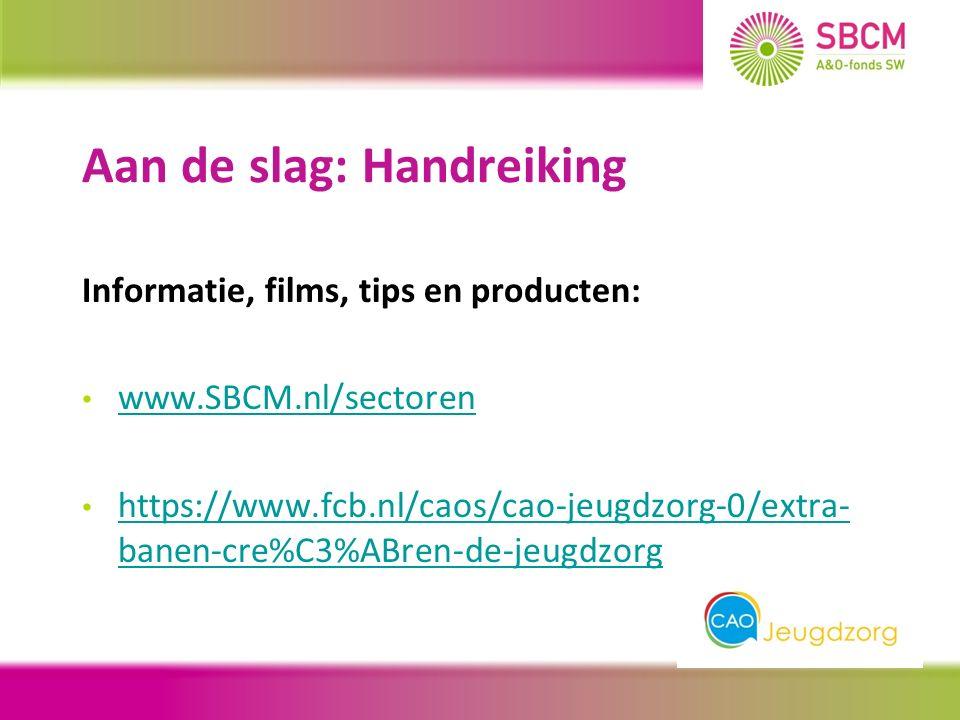 Aan de slag: Handreiking Informatie, films, tips en producten: www.SBCM.nl/sectoren https://www.fcb.nl/caos/cao-jeugdzorg-0/extra- banen-cre%C3%ABren-de-jeugdzorg https://www.fcb.nl/caos/cao-jeugdzorg-0/extra- banen-cre%C3%ABren-de-jeugdzorg