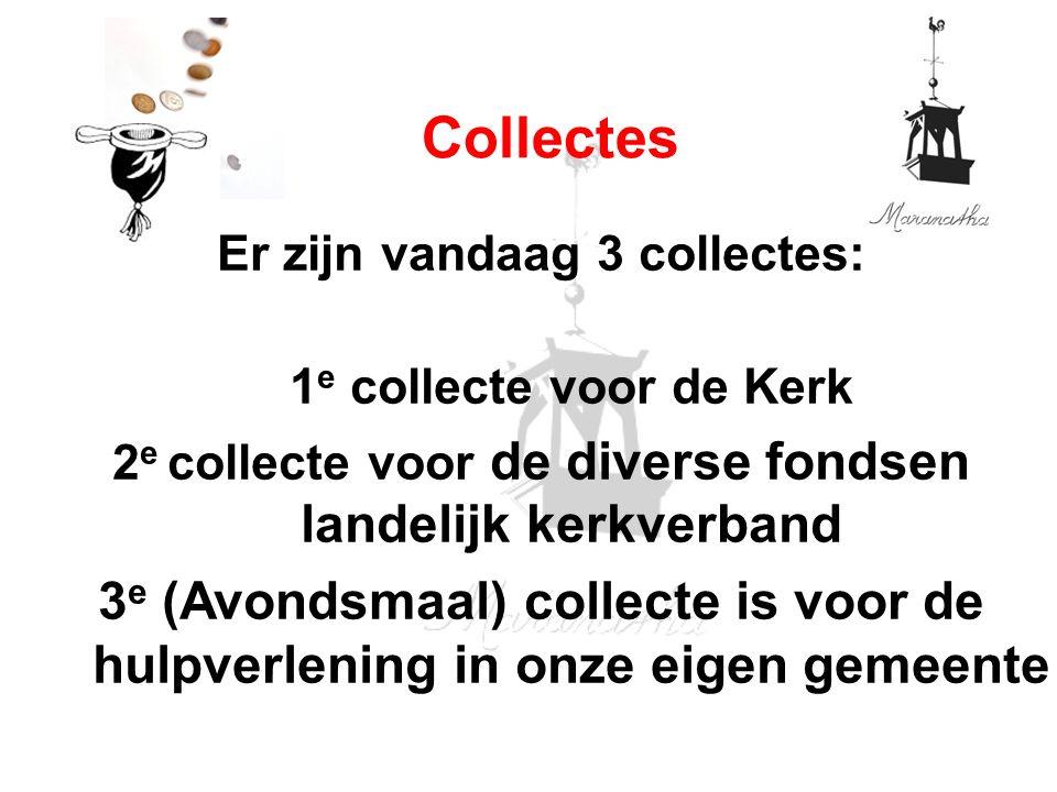 Er zijn vandaag 3 collectes: 1 e collecte voor de Kerk 2 e collecte voor de diverse fondsen landelijk kerkverband 3 e (Avondsmaal) collecte is voor de