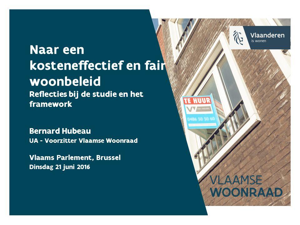 Naar een kosteneffectief en fair woonbeleid Reflecties bij de studie en het framework Bernard Hubeau UA - Voorzitter Vlaamse Woonraad Vlaams Parlement, Brussel Dinsdag 21 juni 2016