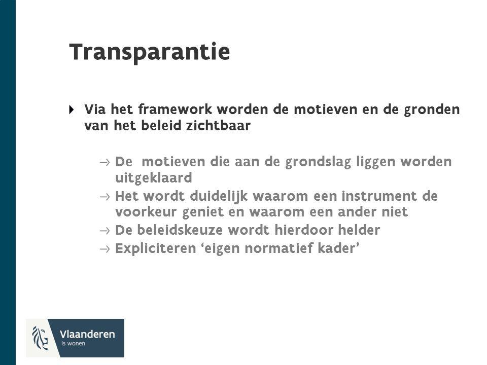 Transparantie Via het framework worden de motieven en de gronden van het beleid zichtbaar De motieven die aan de grondslag liggen worden uitgeklaard Het wordt duidelijk waarom een instrument de voorkeur geniet en waarom een ander niet De beleidskeuze wordt hierdoor helder Expliciteren 'eigen normatief kader'