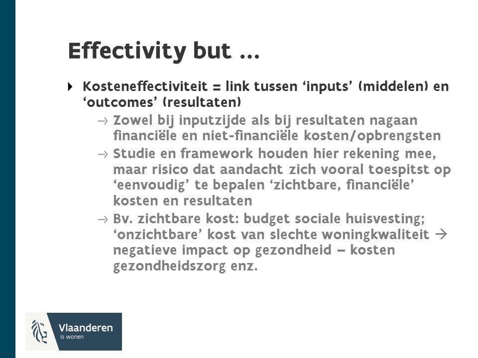 Effectivity but … Kosteneffectiviteit = link tussen 'inputs' (middelen) en 'outcomes' (resultaten) Zowel bij inputzijde als bij resultaten nagaan financiële en niet-financiële kosten/opbrengsten Studie en framework houden hier rekening mee, maar risico dat aandacht zich vooral toespitst op 'eenvoudig' te bepalen 'zichtbare, financiële' kosten en resultaten Bv.