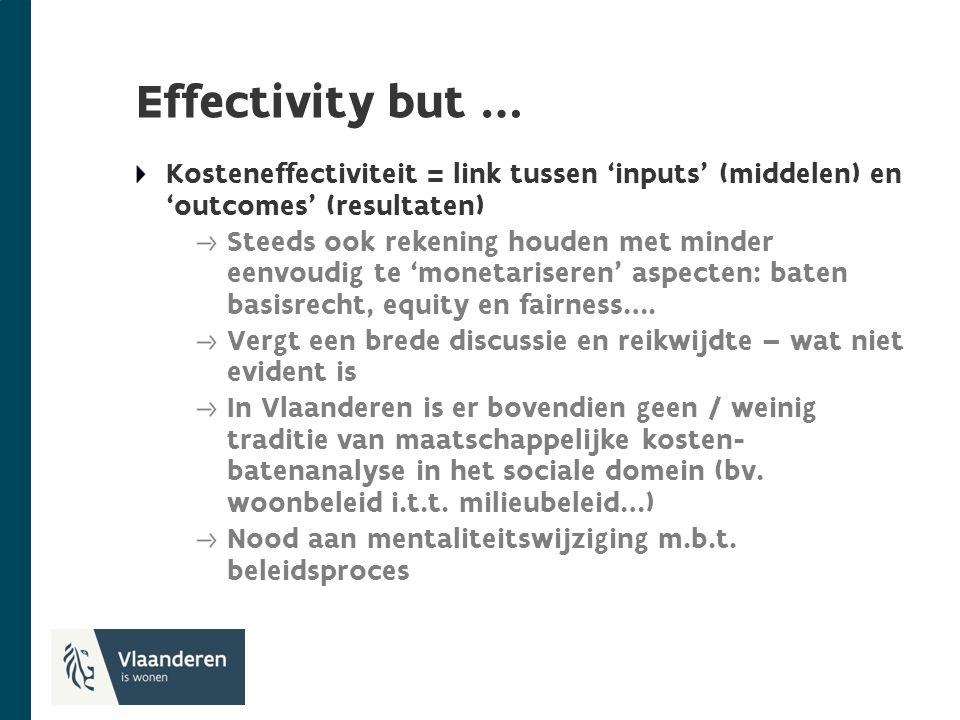 Effectivity but … Kosteneffectiviteit = link tussen 'inputs' (middelen) en 'outcomes' (resultaten) Steeds ook rekening houden met minder eenvoudig te 'monetariseren' aspecten: baten basisrecht, equity en fairness….