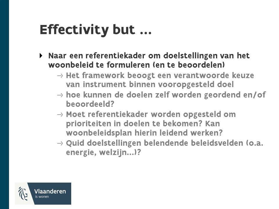 Effectivity but … Naar een referentiekader om doelstellingen van het woonbeleid te formuleren (en te beoordelen) Het framework beoogt een verantwoorde keuze van instrument binnen vooropgesteld doel hoe kunnen de doelen zelf worden geordend en/of beoordeeld.