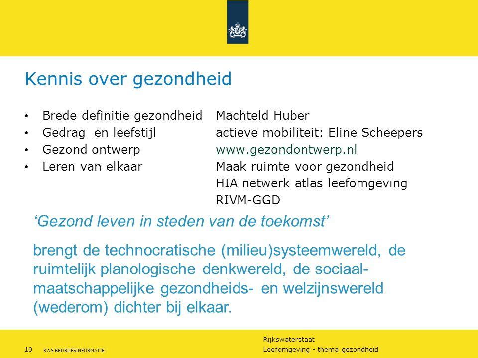 Rijkswaterstaat 10Leefomgeving - thema gezondheid RWS BEDRIJFSINFORMATIE Kennis over gezondheid Brede definitie gezondheid Machteld Huber Gedrag en leefstijlactieve mobiliteit: Eline Scheepers Gezond ontwerpwww.gezondontwerp.nlwww.gezondontwerp.nl Leren van elkaarMaak ruimte voor gezondheid HIA netwerk atlas leefomgeving RIVM-GGD 'Gezond leven in steden van de toekomst' brengt de technocratische (milieu)systeemwereld, de ruimtelijk planologische denkwereld, de sociaal- maatschappelijke gezondheids- en welzijnswereld (wederom) dichter bij elkaar.