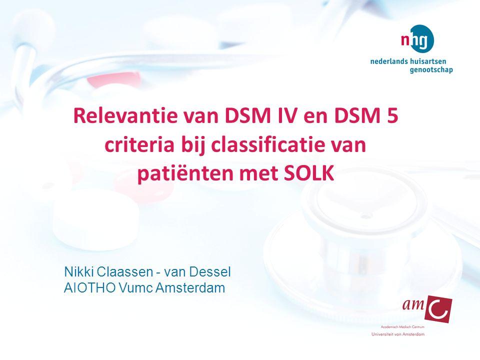 Relevantie van DSM IV en DSM 5 criteria bij classificatie van patiënten met SOLK Nikki Claassen - van Dessel AIOTHO Vumc Amsterdam