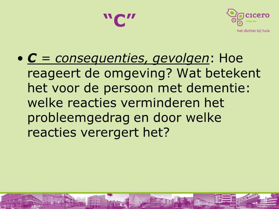 """""""C"""" C = consequenties, gevolgen: Hoe reageert de omgeving? Wat betekent het voor de persoon met dementie: welke reacties verminderen het probleemgedra"""