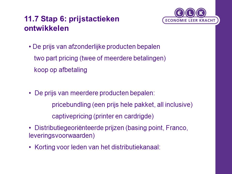 De prijs van afzonderlijke producten bepalen two part pricing (twee of meerdere betalingen) koop op afbetaling De prijs van meerdere producten bepalen: pricebundling (een prijs hele pakket, all inclusive) captivepricing (printer en cardrigde) Distributiegeoriënteerde prijzen (basing point, Franco, leveringsvoorwaarden) Korting voor leden van het distributiekanaal: 11.7 Stap 6: prijstactieken ontwikkelen