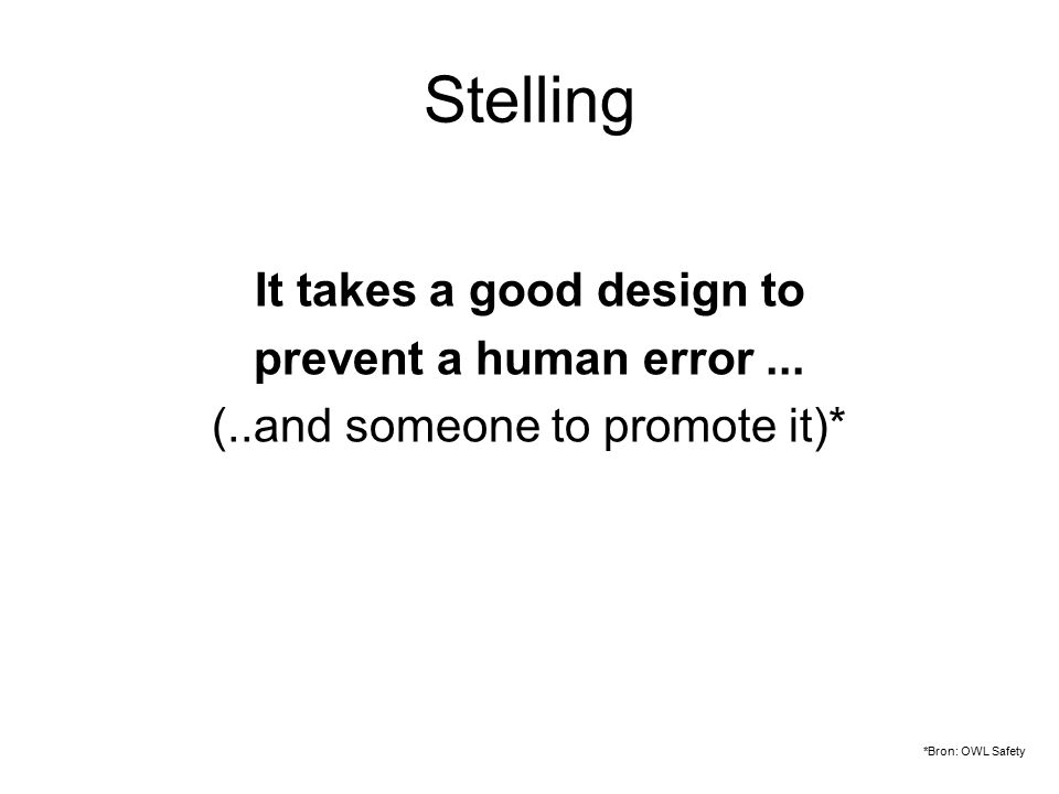 Stelling It takes a good design to prevent a human error... (..and someone to promote it)* *Bron: OWL Safety