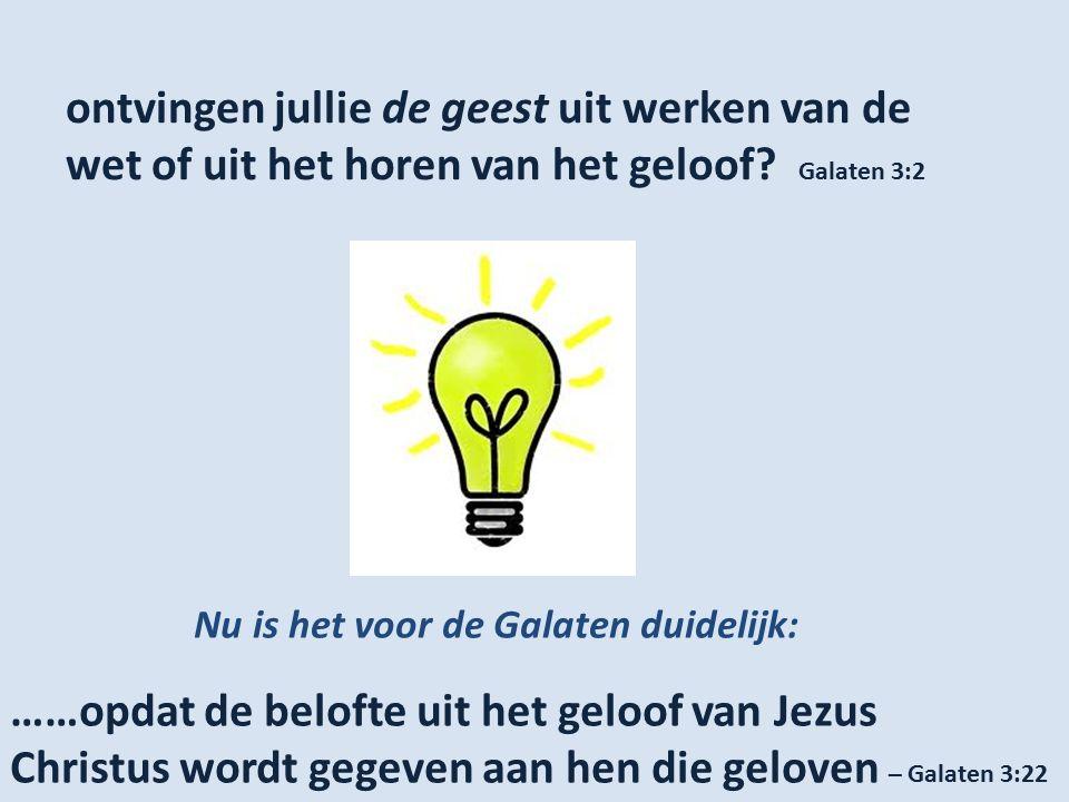 ontvingen jullie de geest uit werken van de wet of uit het horen van het geloof? Galaten 3:2 Nu is het voor de Galaten duidelijk: ……opdat de belofte u