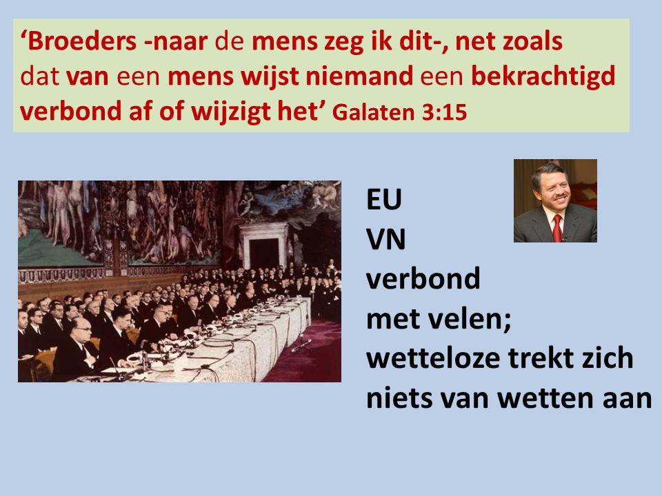'Broeders -naar de mens zeg ik dit-, net zoals dat van een mens wijst niemand een bekrachtigd verbond af of wijzigt het' Galaten 3:15 EU VN verbond met velen; wetteloze trekt zich niets van wetten aan