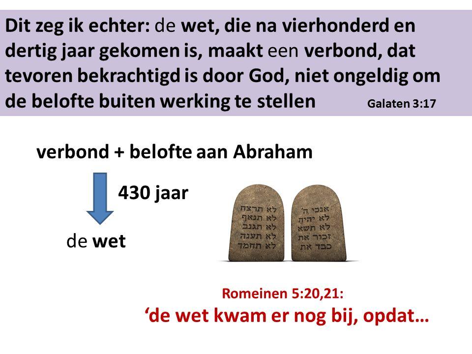 Dit zeg ik echter: de wet, die na vierhonderd en dertig jaar gekomen is, maakt een verbond, dat tevoren bekrachtigd is door God, niet ongeldig om de belofte buiten werking te stellen Galaten 3:17 verbond + belofte aan Abraham de wet 430 jaar Romeinen 5:20,21: 'de wet kwam er nog bij, opdat…