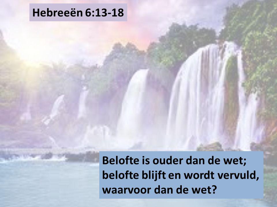 Hebreeën 6:13-18 Belofte is ouder dan de wet; belofte blijft en wordt vervuld, waarvoor dan de wet
