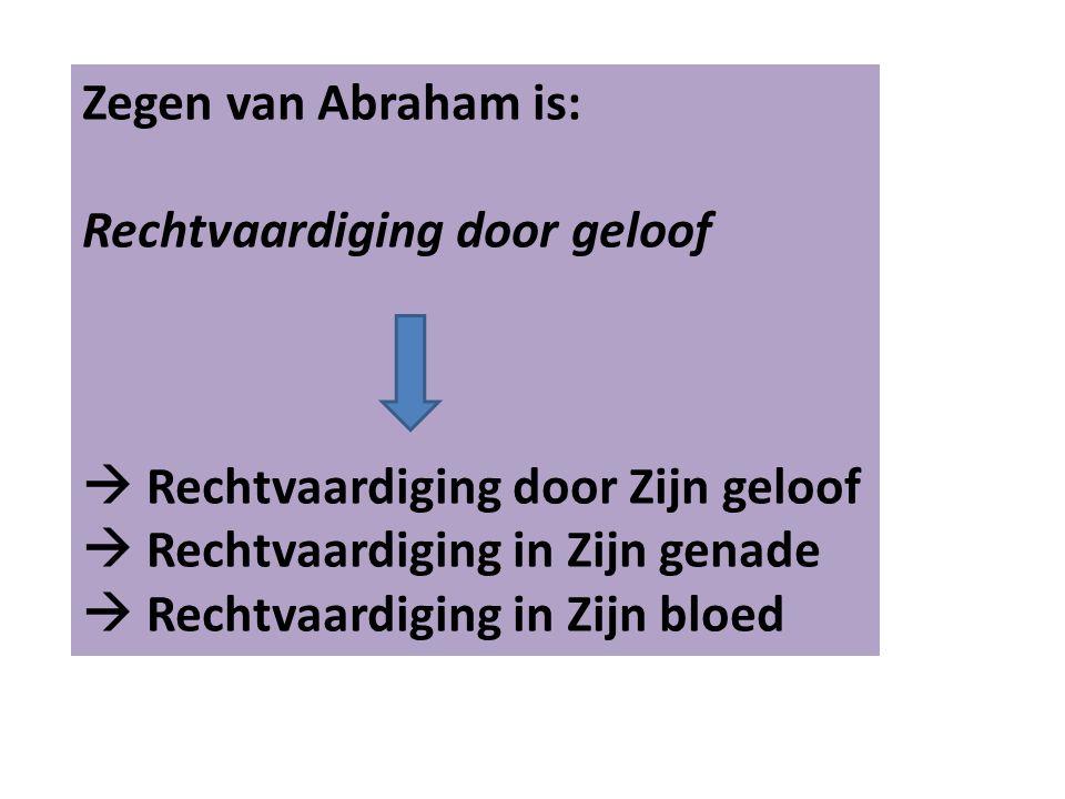 Zegen van Abraham is: Rechtvaardiging door geloof  Rechtvaardiging door Zijn geloof  Rechtvaardiging in Zijn genade  Rechtvaardiging in Zijn bloed