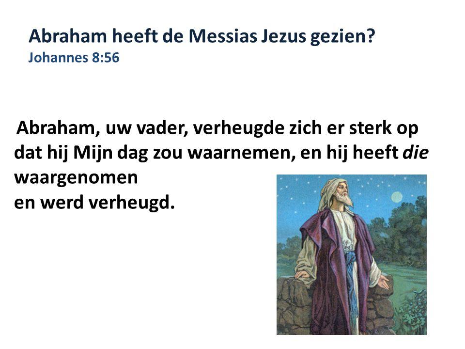 Abraham heeft de Messias Jezus gezien? Johannes 8:56 Abraham, uw vader, verheugde zich er sterk op dat hij Mijn dag zou waarnemen, en hij heeft die wa
