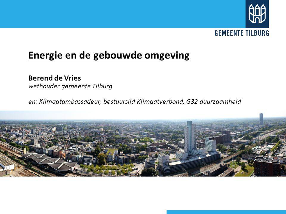Energie en de gebouwde omgeving Berend de Vries wethouder gemeente Tilburg en: Klimaatambassadeur, bestuurslid Klimaatverbond, G32 duurzaamheid