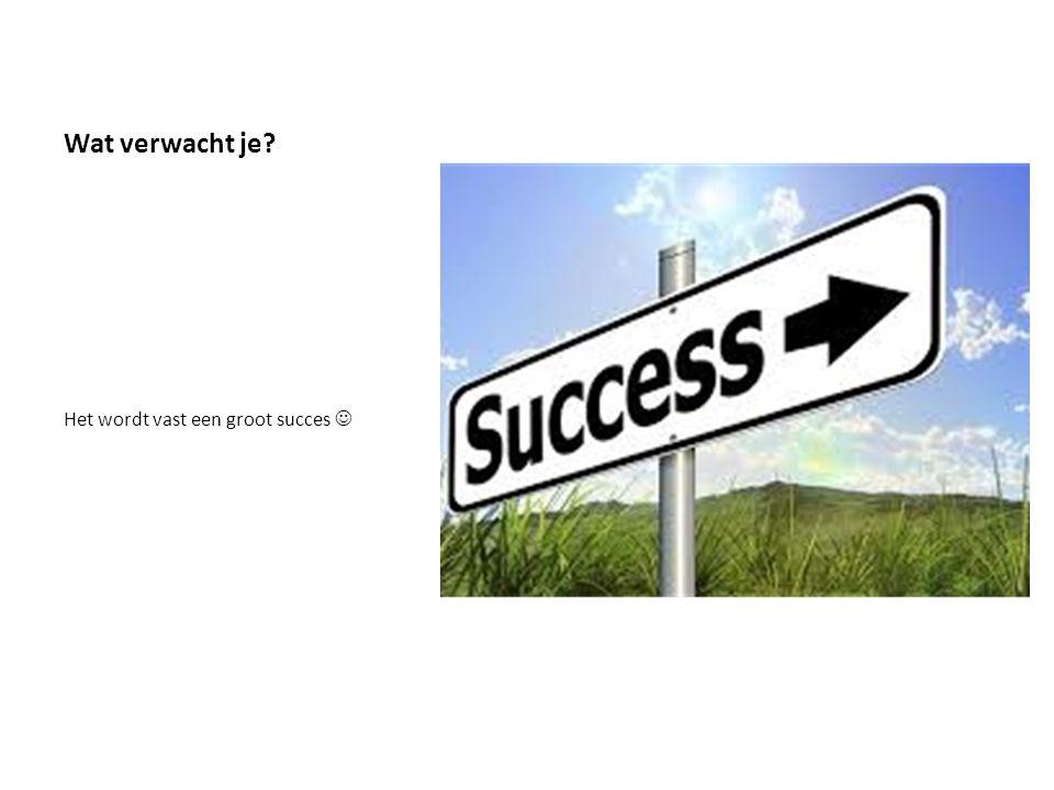 Wat verwacht je Het wordt vast een groot succes