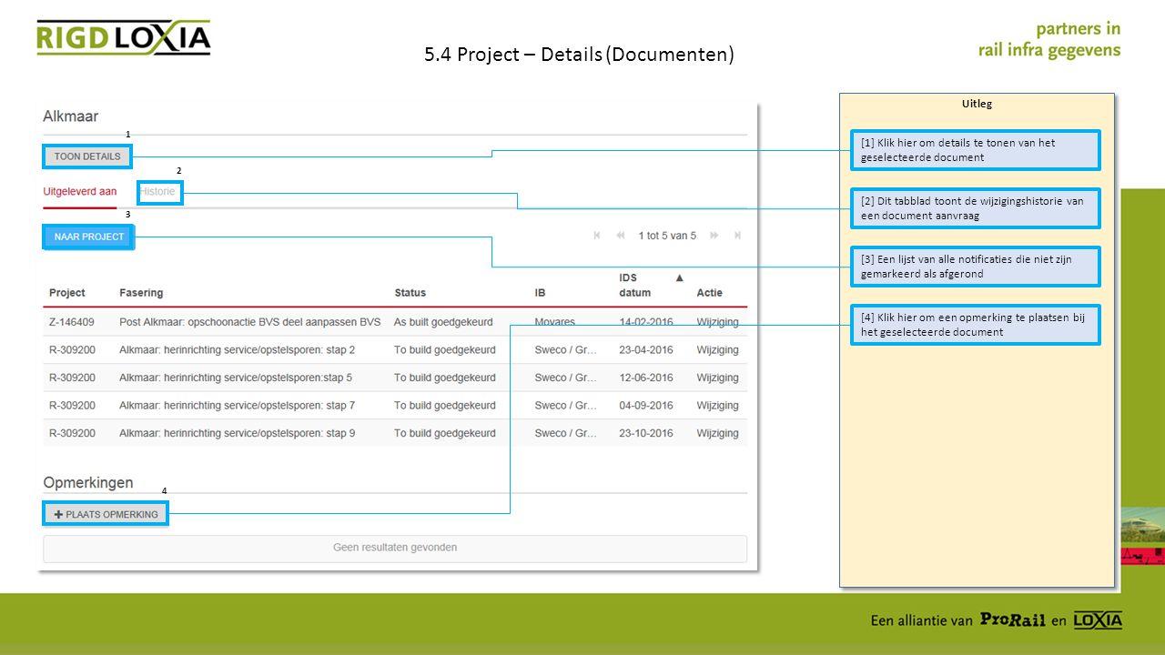 Uitleg 5.4 Project – Details (Documenten) [1] Klik hier om details te tonen van het geselecteerde document [3] Een lijst van alle notificaties die niet zijn gemarkeerd als afgerond [4] Klik hier om een opmerking te plaatsen bij het geselecteerde document [2] Dit tabblad toont de wijzigingshistorie van een document aanvraag 1 2 3 4