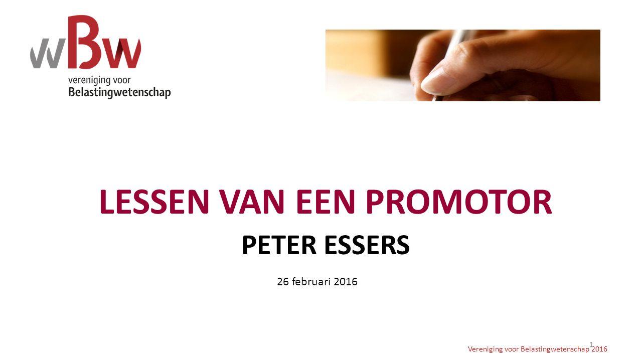 LESSEN VAN EEN PROMOTOR PETER ESSERS Vereniging voor Belastingwetenschap 2016 1 26 februari 2016