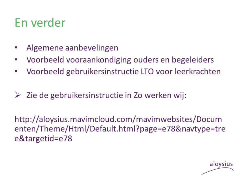 En verder Algemene aanbevelingen Voorbeeld vooraankondiging ouders en begeleiders Voorbeeld gebruikersinstructie LTO voor leerkrachten  Zie de gebruikersinstructie in Zo werken wij: http://aloysius.mavimcloud.com/mavimwebsites/Docum enten/Theme/Html/Default.html page=e78&navtype=tre e&targetid=e78
