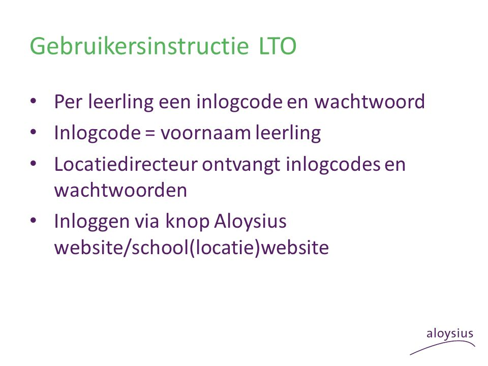 Gebruikersinstructie LTO Per leerling een inlogcode en wachtwoord Inlogcode = voornaam leerling Locatiedirecteur ontvangt inlogcodes en wachtwoorden Inloggen via knop Aloysius website/school(locatie)website