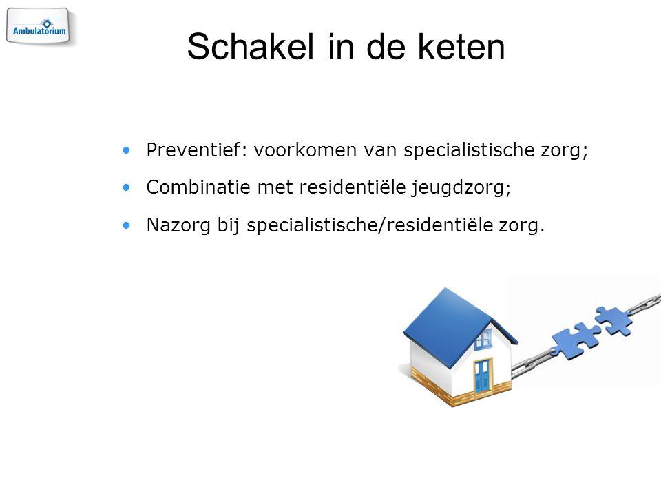 Schakel in de keten Preventief: voorkomen van specialistische zorg; Combinatie met residentiële jeugdzorg ; Nazorg bij specialistische/residentiële zorg.
