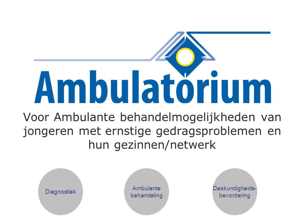Voor Ambulante behandelmogelijkheden van jongeren met ernstige gedragsproblemen en hun gezinnen/netwerk Diagnostiek Ambulante behandeling Deskundigheids- bevordering