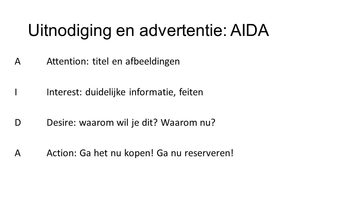 Uitnodiging en advertentie: AIDA AIDAAIDA Attention: titel en afbeeldingen Interest: duidelijke informatie, feiten Desire: waarom wil je dit.