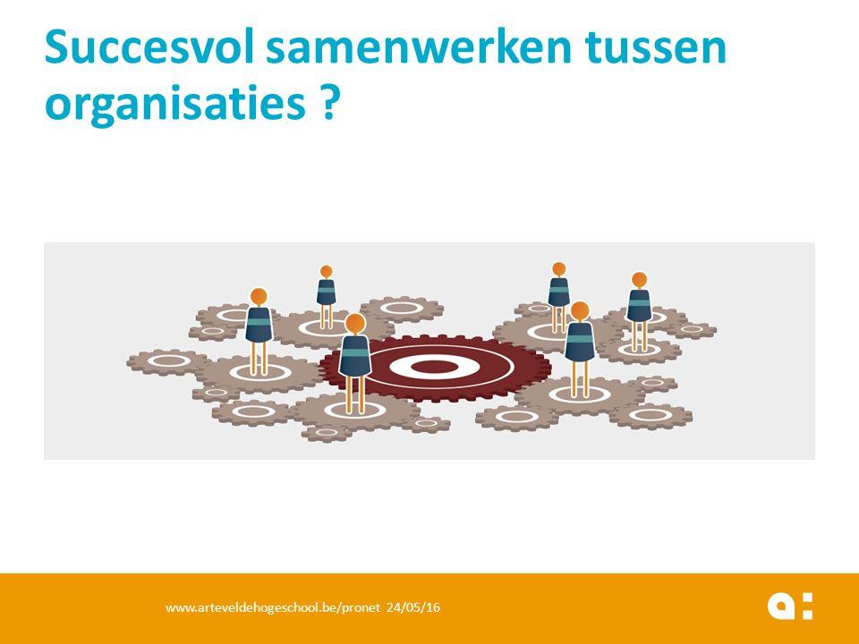 Succesvol samenwerken tussen organisaties ? www.arteveldehogeschool.be/pronet 24/05/16