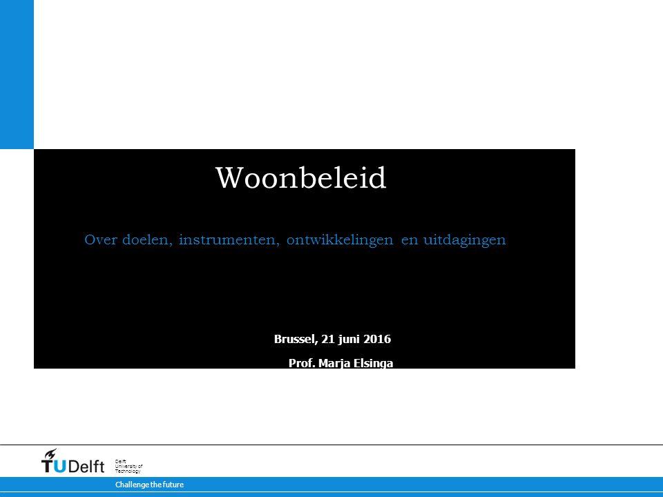 Challenge the future Delft University of Technology Woonbeleid Over doelen, instrumenten, ontwikkelingen en uitdagingen Brussel, 21 juni 2016 Prof.