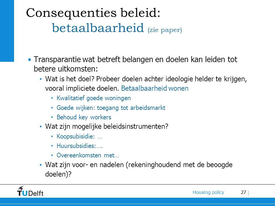 27 Housing policy | Consequenties beleid: betaalbaarheid (zie paper) Transparantie wat betreft belangen en doelen kan leiden tot betere uitkomsten: Wa