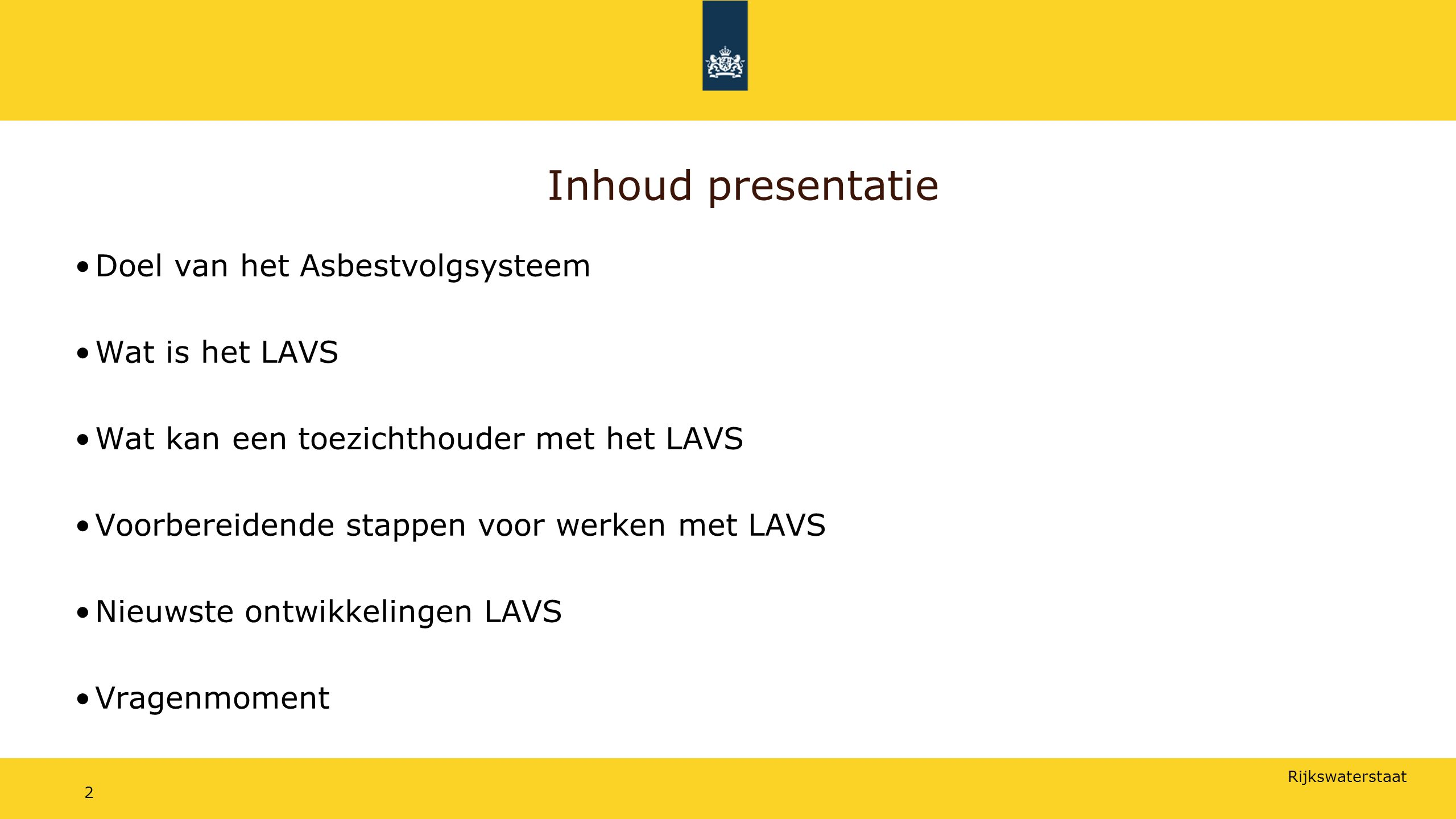 Rijkswaterstaat Inhoud presentatie Doel van het Asbestvolgsysteem Wat is het LAVS Wat kan een toezichthouder met het LAVS Voorbereidende stappen voor werken met LAVS Nieuwste ontwikkelingen LAVS Vragenmoment 2