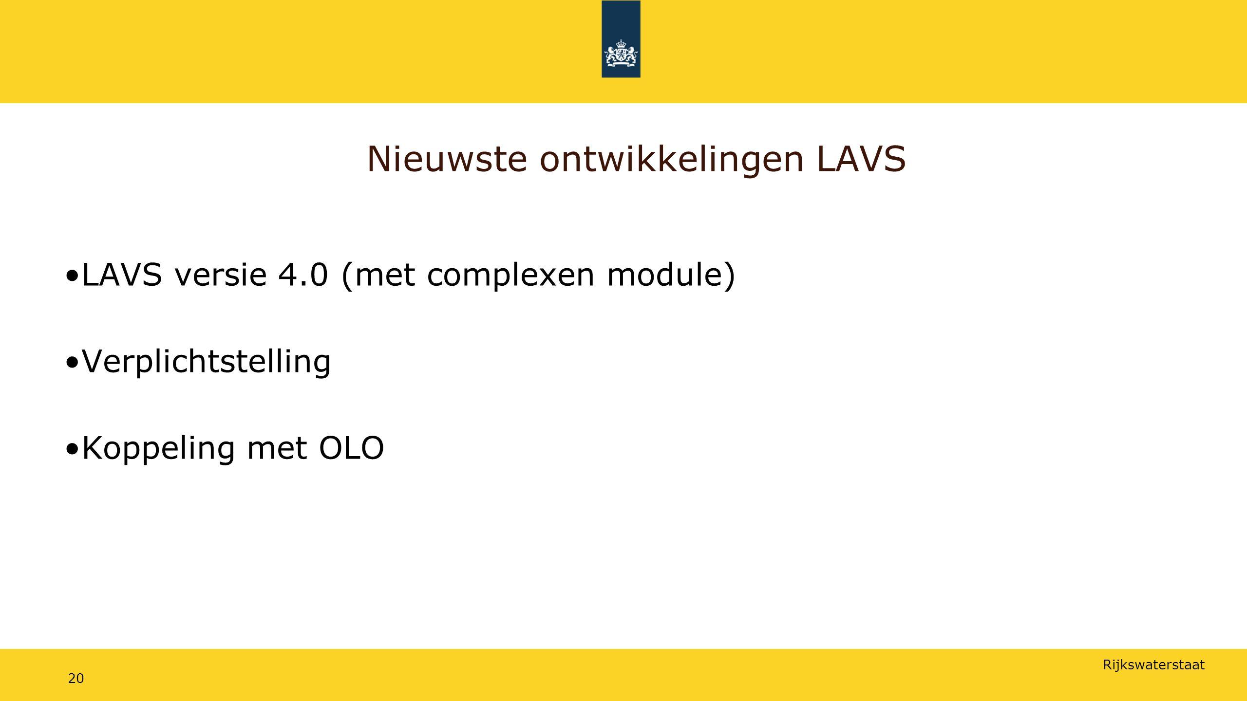 Rijkswaterstaat Nieuwste ontwikkelingen LAVS LAVS versie 4.0 (met complexen module) Verplichtstelling Koppeling met OLO 20