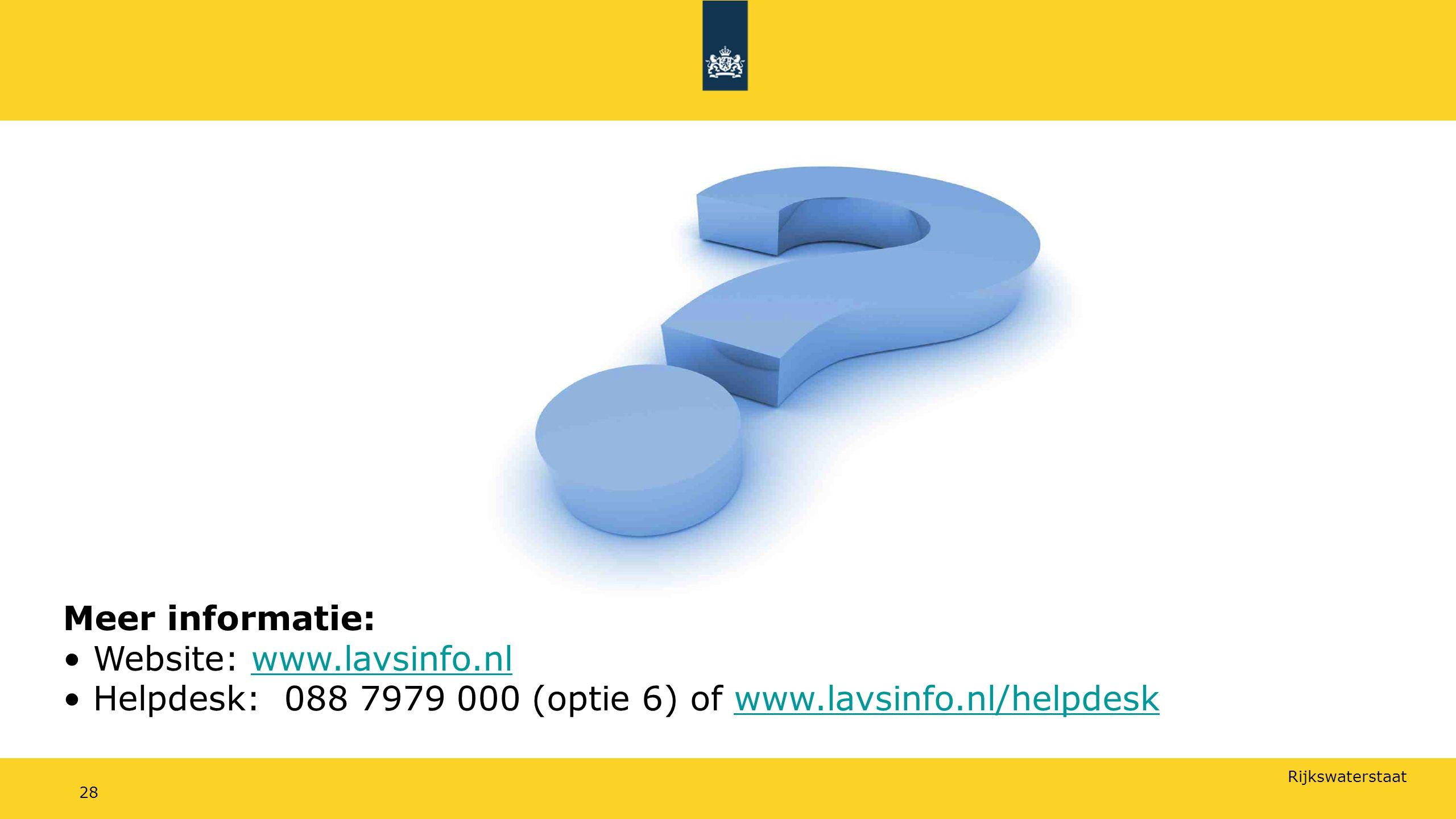 Rijkswaterstaat 28 Meer informatie: Website: www.lavsinfo.nlwww.lavsinfo.nl Helpdesk: 088 7979 000 (optie 6) of www.lavsinfo.nl/helpdeskwww.lavsinfo.nl/helpdesk