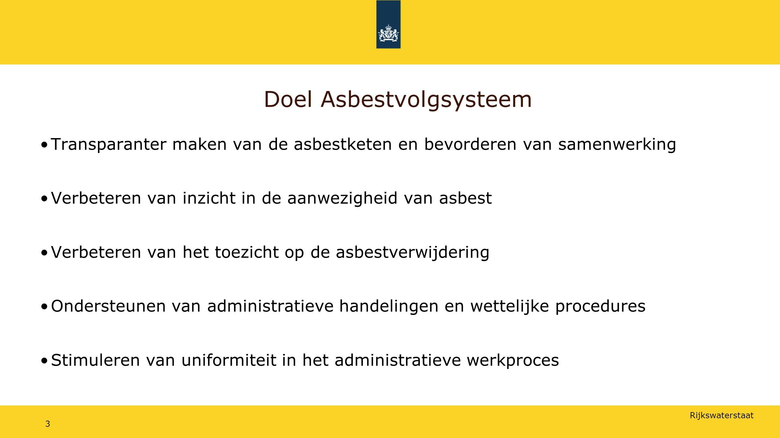 Rijkswaterstaat 3 Doel Asbestvolgsysteem Transparanter maken van de asbestketen en bevorderen van samenwerking Verbeteren van inzicht in de aanwezigheid van asbest Verbeteren van het toezicht op de asbestverwijdering Ondersteunen van administratieve handelingen en wettelijke procedures Stimuleren van uniformiteit in het administratieve werkproces