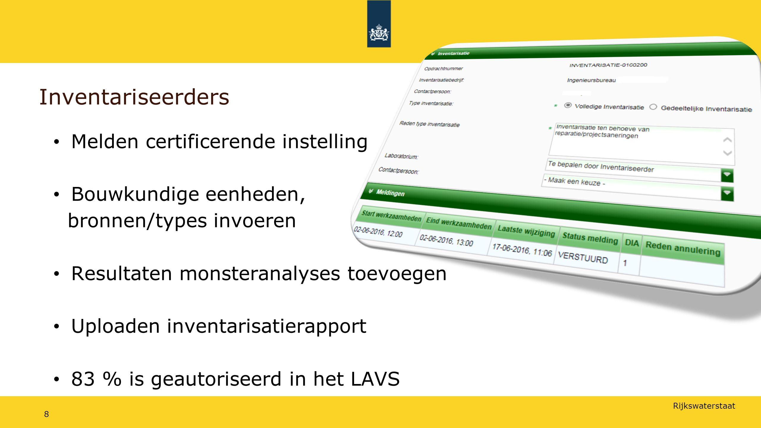 Rijkswaterstaat 8 Inventariseerders Melden certificerende instelling Bouwkundige eenheden, bronnen/types invoeren Resultaten monsteranalyses toevoegen Uploaden inventarisatierapport 83 % is geautoriseerd in het LAVS