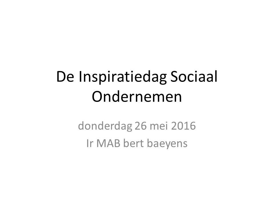 De Inspiratiedag Sociaal Ondernemen donderdag 26 mei 2016 Ir MAB bert baeyens