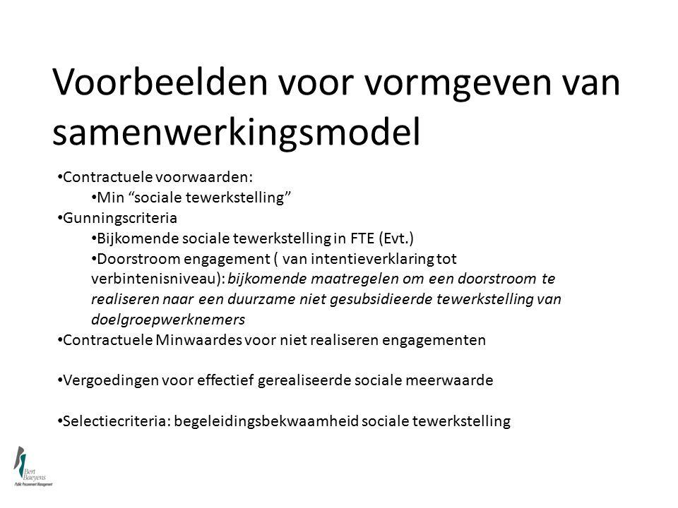 Voorbeelden voor vormgeven van samenwerkingsmodel Contractuele voorwaarden: Min sociale tewerkstelling Gunningscriteria Bijkomende sociale tewerkstelling in FTE (Evt.) Doorstroom engagement ( van intentieverklaring tot verbintenisniveau): bijkomende maatregelen om een doorstroom te realiseren naar een duurzame niet gesubsidieerde tewerkstelling van doelgroepwerknemers Contractuele Minwaardes voor niet realiseren engagementen Vergoedingen voor effectief gerealiseerde sociale meerwaarde Selectiecriteria: begeleidingsbekwaamheid sociale tewerkstelling