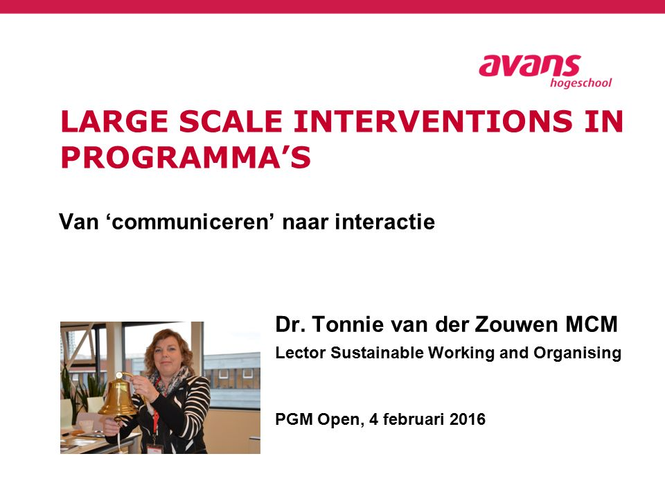 LARGE SCALE INTERVENTIONS IN PROGRAMMA'S Van 'communiceren' naar interactie Dr. Tonnie van der Zouwen MCM Lector Sustainable Working and Organising PG