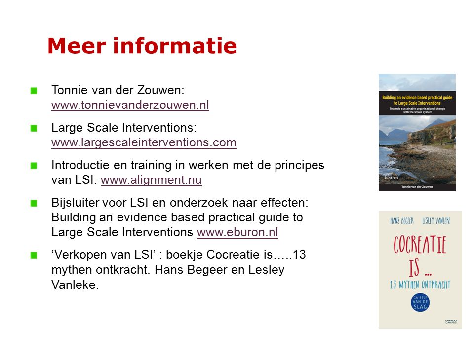 Meer informatie Tonnie van der Zouwen: www.tonnievanderzouwen.nl www.tonnievanderzouwen.nl Large Scale Interventions: www.largescaleinterventions.com www.largescaleinterventions.com Introductie en training in werken met de principes van LSI: www.alignment.nuwww.alignment.nu Bijsluiter voor LSI en onderzoek naar effecten: Building an evidence based practical guide to Large Scale Interventions www.eburon.nlwww.eburon.nl 'Verkopen van LSI' : boekje Cocreatie is…..13 mythen ontkracht.