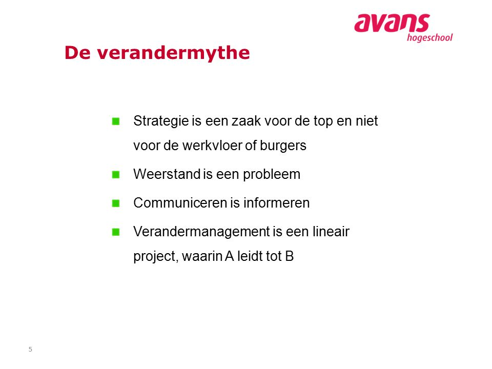 5 De verandermythe Strategie is een zaak voor de top en niet voor de werkvloer of burgers Weerstand is een probleem Communiceren is informeren Verandermanagement is een lineair project, waarin A leidt tot B