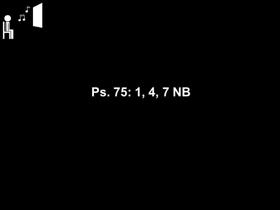 Ps. 75: 1, 4, 7 NB