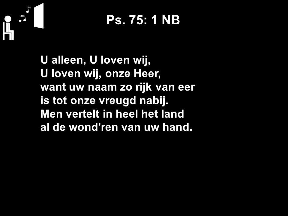 Ps. 75: 1 NB U alleen, U loven wij, U loven wij, onze Heer, want uw naam zo rijk van eer is tot onze vreugd nabij. Men vertelt in heel het land al de