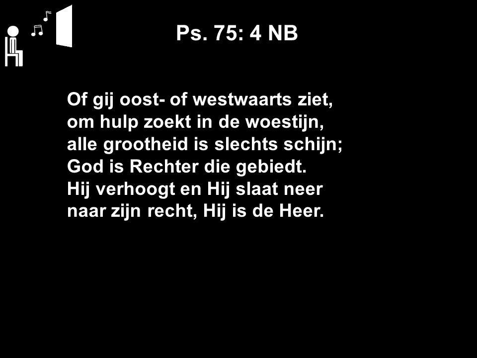Ps. 75: 4 NB Of gij oost- of westwaarts ziet, om hulp zoekt in de woestijn, alle grootheid is slechts schijn; God is Rechter die gebiedt. Hij verhoogt