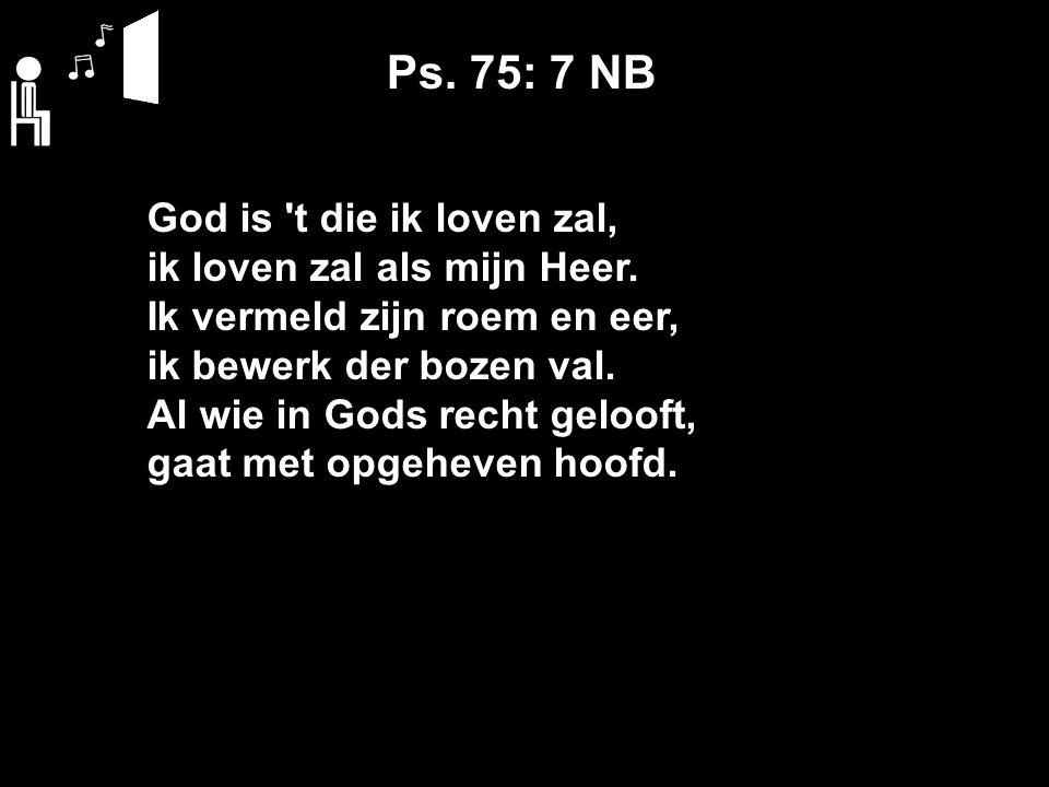 Ps. 75: 7 NB God is t die ik loven zal, ik loven zal als mijn Heer.