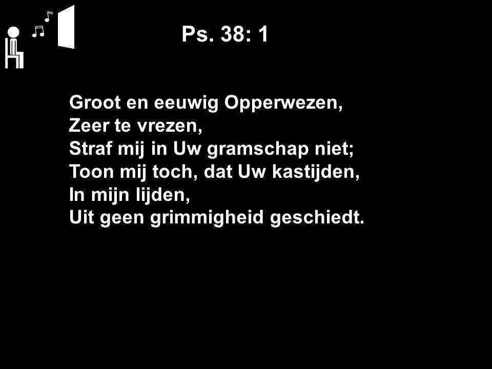 Ps. 38: 1 Groot en eeuwig Opperwezen, Zeer te vrezen, Straf mij in Uw gramschap niet; Toon mij toch, dat Uw kastijden, In mijn lijden, Uit geen grimmi