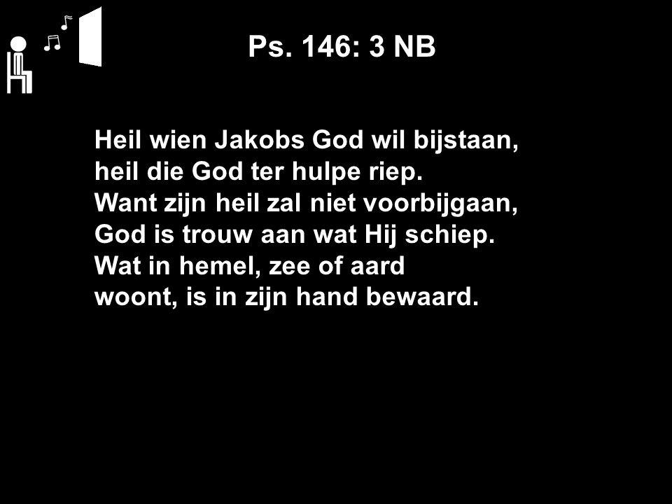 Ps. 146: 3 NB Heil wien Jakobs God wil bijstaan, heil die God ter hulpe riep.